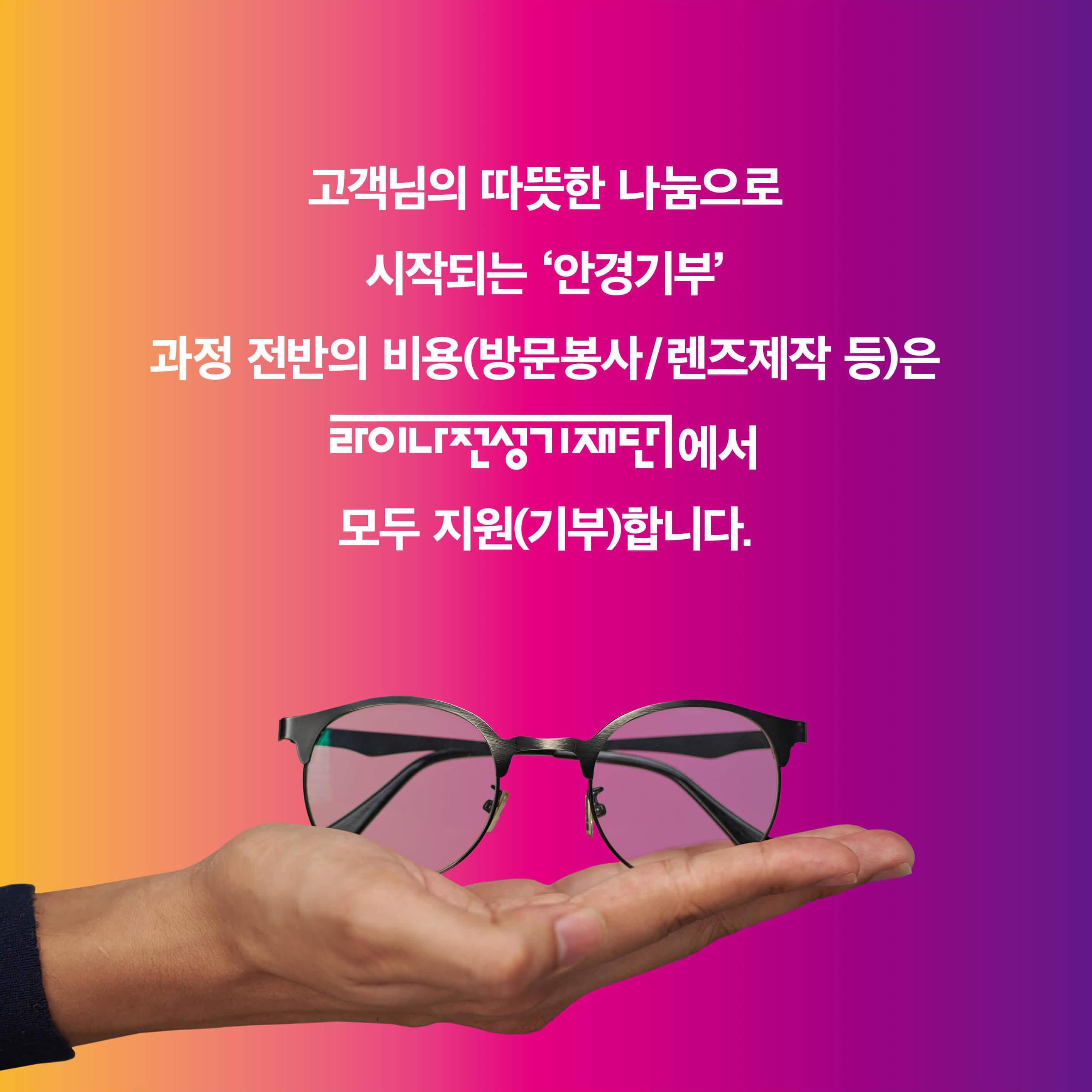 고객님의 따뜻한 나눔으로 시작되는 안경기부 과정 전반의 비용(방문봉사/렌즈제작 등)은 라이나전성기재단에서 모두 지원(기부)합니다.